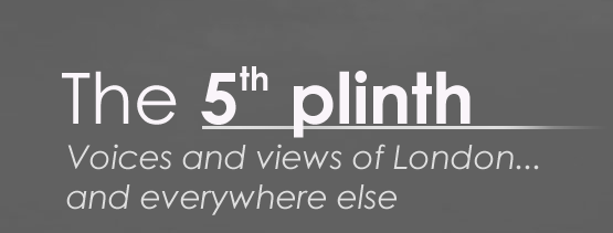 The 5th Plinth - voice and views of London and everywhere else